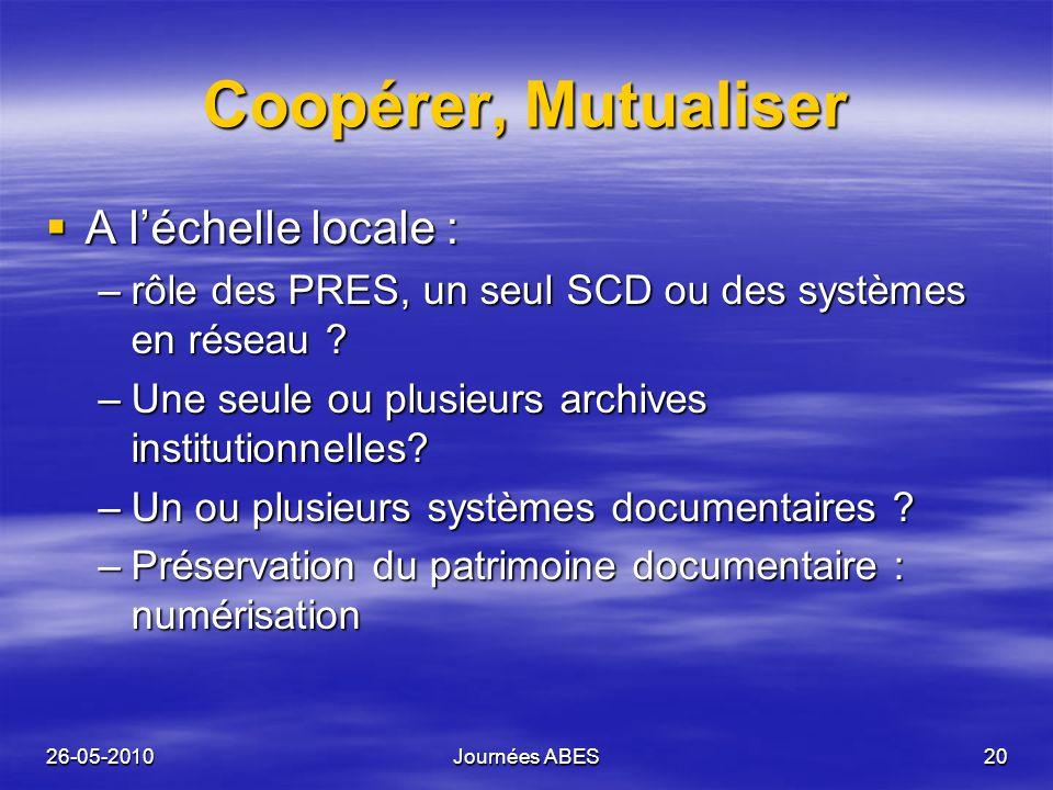 26-05-2010Journées ABES20 Coopérer, Mutualiser A léchelle locale : A léchelle locale : –rôle des PRES, un seul SCD ou des systèmes en réseau ? –Une se