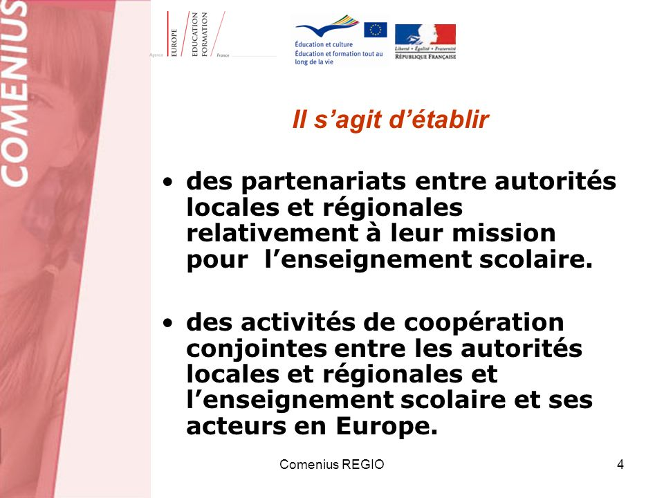 Comenius REGIO4 Il sagit détablir des partenariats entre autorités locales et régionales relativement à leur mission pour lenseignement scolaire.