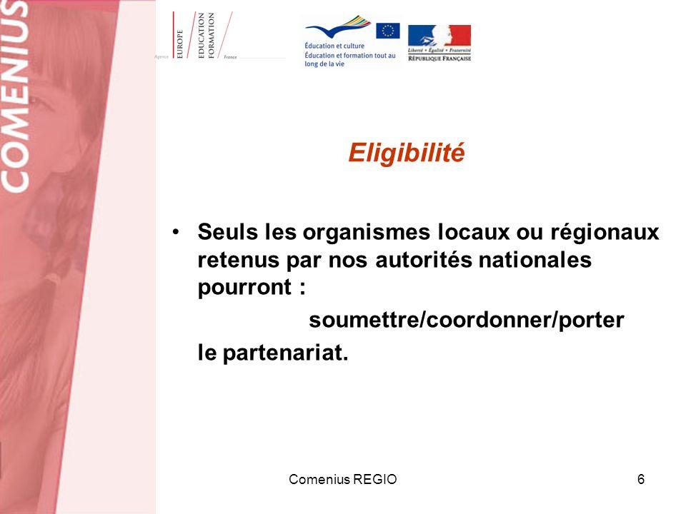 Comenius REGIO6 Eligibilité Seuls les organismes locaux ou régionaux retenus par nos autorités nationales pourront : soumettre/coordonner/porter le partenariat.