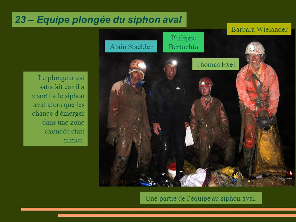 23 – Equipe plongée du siphon aval Le plongeur est satisfait car il a « sorti » le siphon aval alors que les chance d émerger dans une zone exondée était mince.