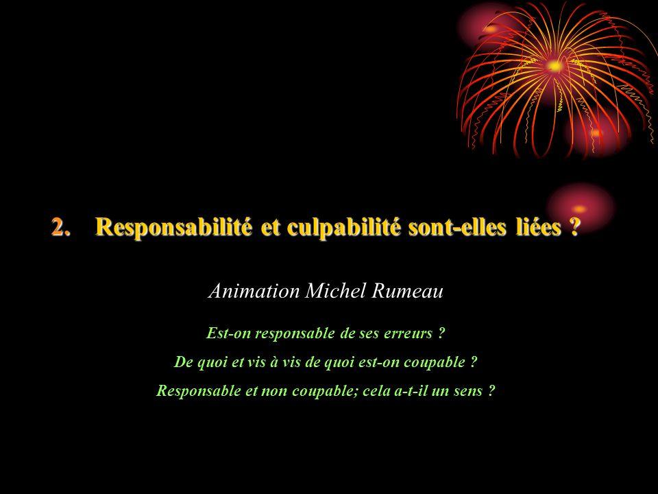 2.Responsabilité et culpabilité sont-elles liées ? Animation Michel Rumeau Est-on responsable de ses erreurs ? De quoi et vis à vis de quoi est-on cou