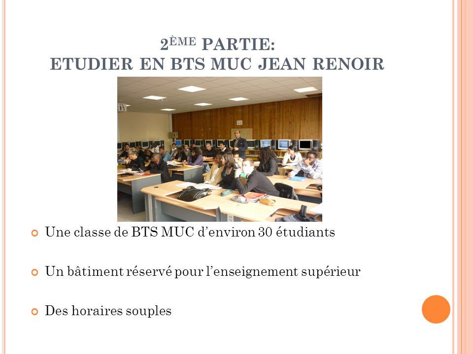 2 ÈME PARTIE: ETUDIER EN BTS MUC JEAN RENOIR Une classe de BTS MUC denviron 30 étudiants Un bâtiment réservé pour lenseignement supérieur Des horaires