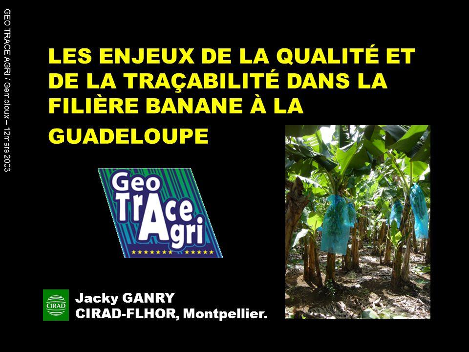 LES ENJEUX DE LA QUALITÉ ET DE LA TRAÇABILITÉ DANS LA FILIÈRE BANANE À LA GUADELOUPE Jacky GANRY CIRAD-FLHOR, Montpellier. GEO TRACE AGRI / Gembloux –