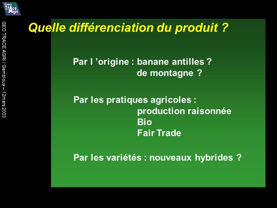 Quelle différenciation du produit ? Par l origine : banane antilles ? de montagne ? Par les pratiques agricoles : production raisonnée Bio Fair Trade