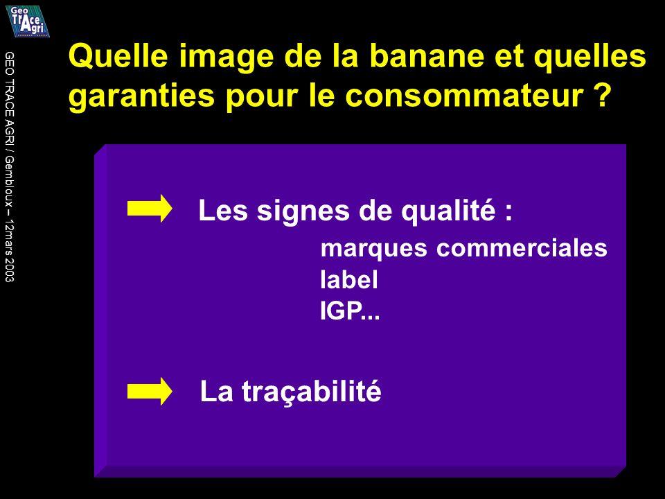 Quelle image de la banane et quelles garanties pour le consommateur ? Les signes de qualité : marques commerciales label IGP... La traçabilité GEO TRA