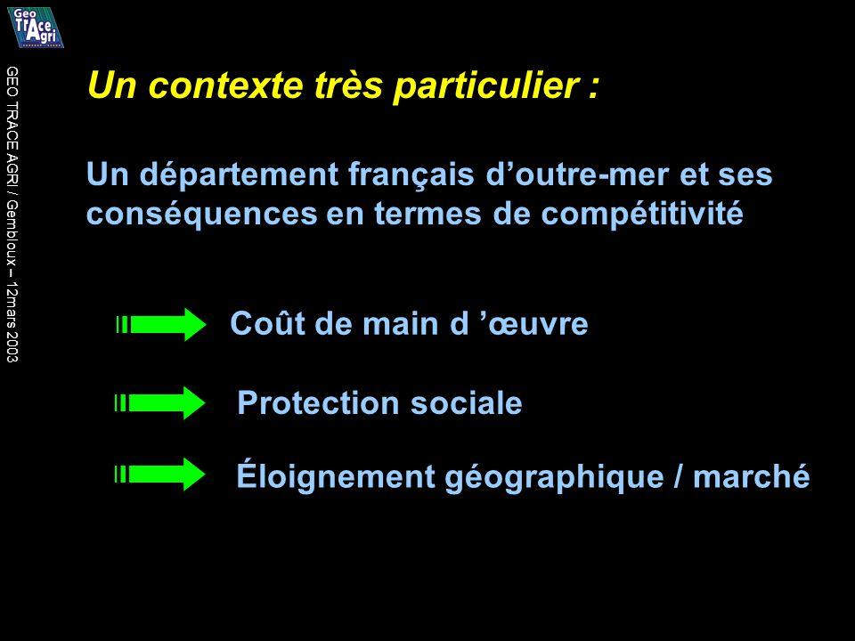 Un contexte très particulier : Un département français doutre-mer et ses conséquences en termes de compétitivité Coût de main d œuvre Protection sociale Éloignement géographique / marché GEO TRACE AGRI / Gembloux – 12mars 2003