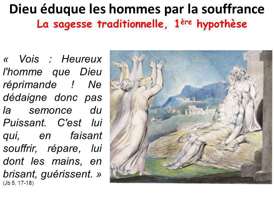 Dieu éduque les hommes par la souffrance La sagesse traditionnelle, 1 ère hypothèse « Vois : Heureux l homme que Dieu réprimande .