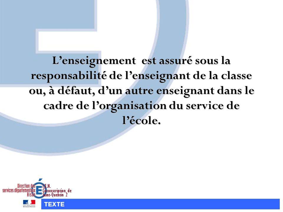 Lenseignement est assuré sous la responsabilité de lenseignant de la classe ou, à défaut, dun autre enseignant dans le cadre de lorganisation du servi