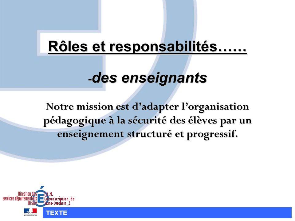 Rôles et responsabilités…… -des enseignants Notre mission est dadapter lorganisation pédagogique à la sécurité des élèves par un enseignement structur