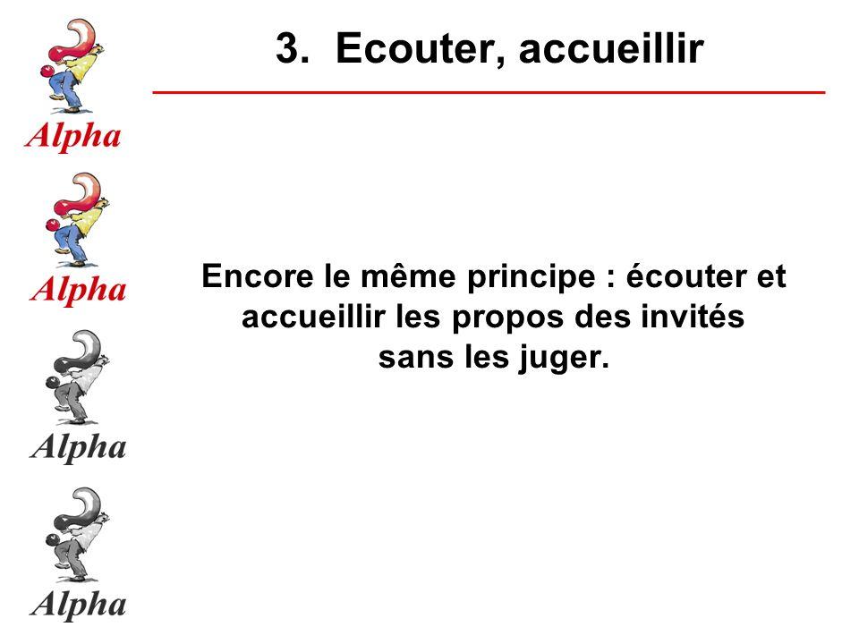 3. Ecouter, accueillir Encore le même principe : écouter et accueillir les propos des invités sans les juger.