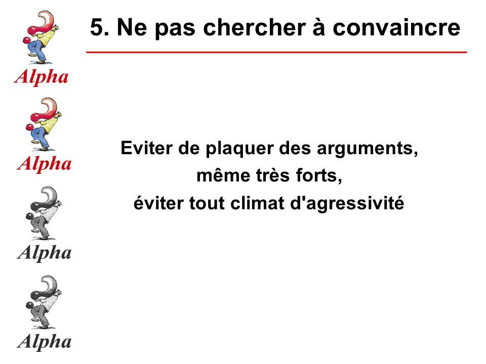 Eviter de plaquer des arguments, même très forts, éviter tout climat d agressivité 5.