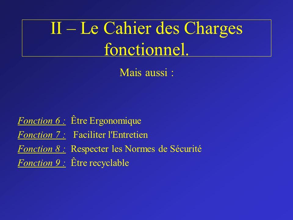 II – Le Cahier des Charges fonctionnel. Mais aussi : Fonction 6 : Être Ergonomique Fonction 7 : Faciliter l'Entretien Fonction 8 : Respecter les Norme