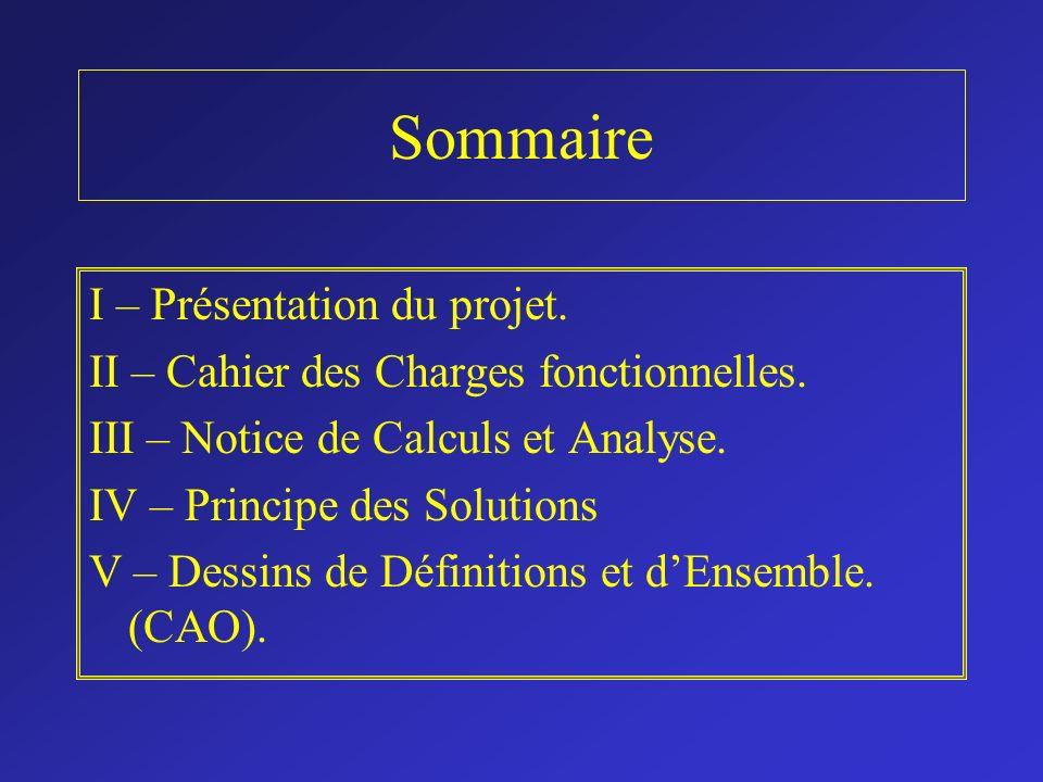 Sommaire I – Présentation du projet. II – Cahier des Charges fonctionnelles. III – Notice de Calculs et Analyse. IV – Principe des Solutions V – Dessi