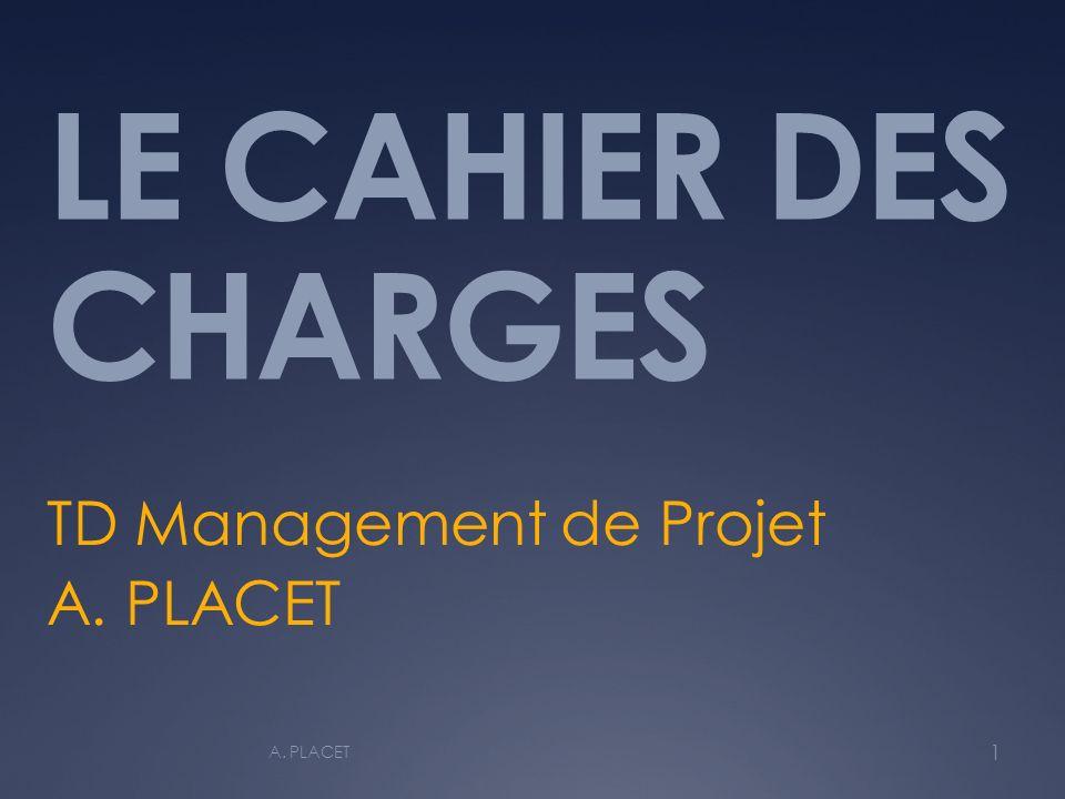 LE CAHIER DES CHARGES TD Management de Projet A. PLACET 1