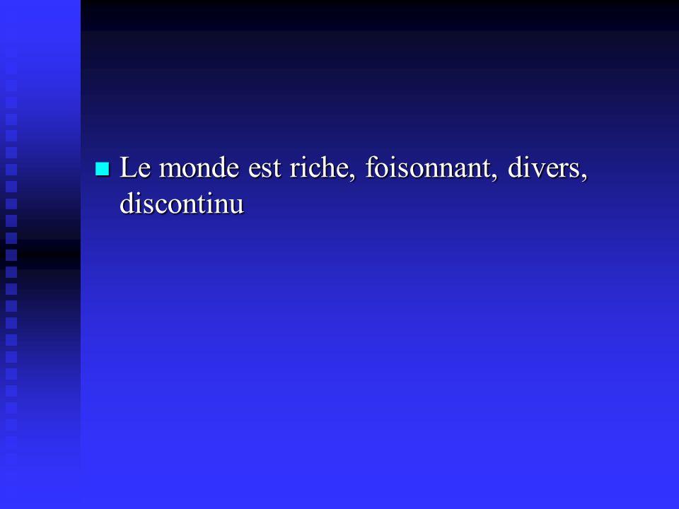 Le monde est riche, foisonnant, divers, discontinu Le monde est riche, foisonnant, divers, discontinu