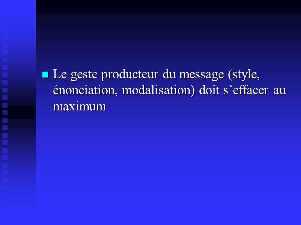 Le geste producteur du message (style, énonciation, modalisation) doit seffacer au maximum Le geste producteur du message (style, énonciation, modalisation) doit seffacer au maximum