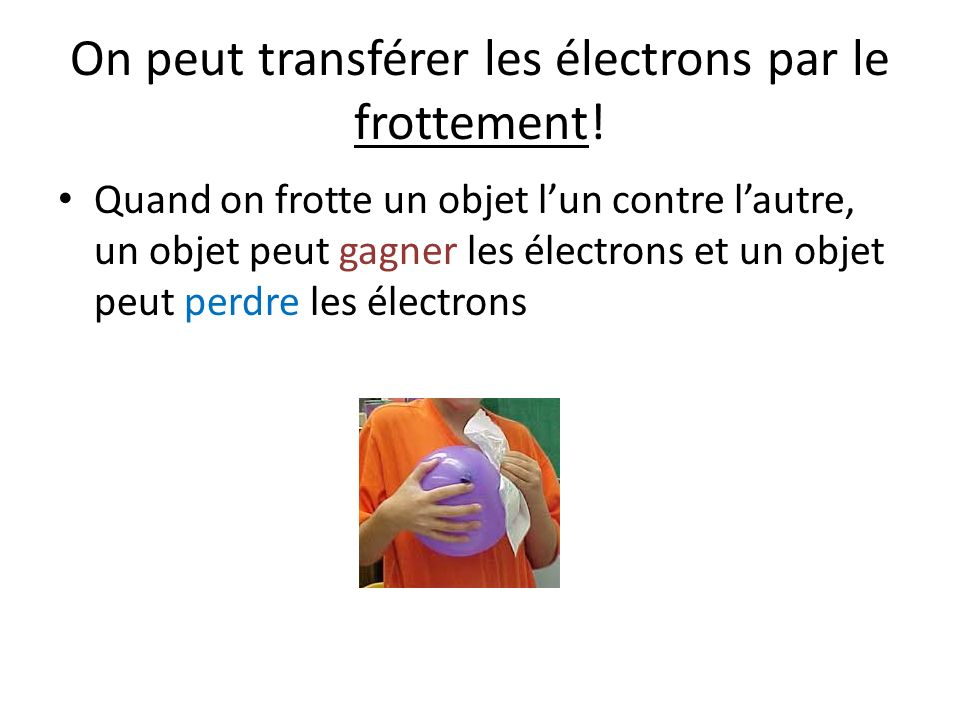 On peut transférer les électrons par le frottement.