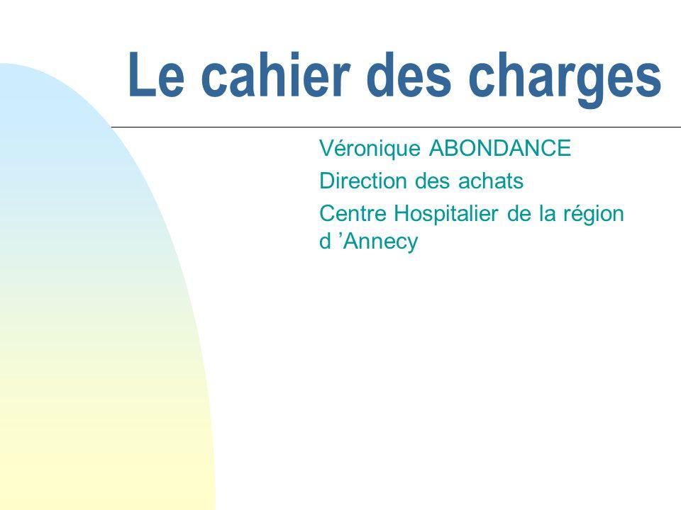 Le cahier des charges Véronique ABONDANCE Direction des achats Centre Hospitalier de la région d Annecy