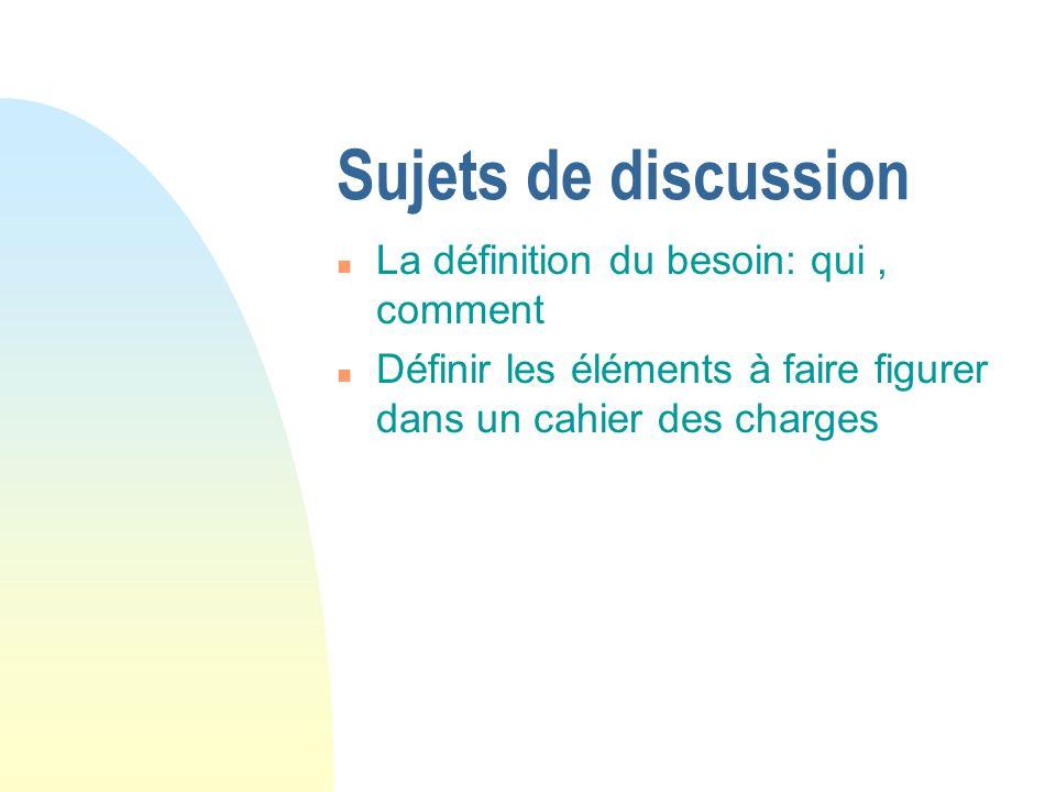 Sujets de discussion n La définition du besoin: qui, comment n Définir les éléments à faire figurer dans un cahier des charges