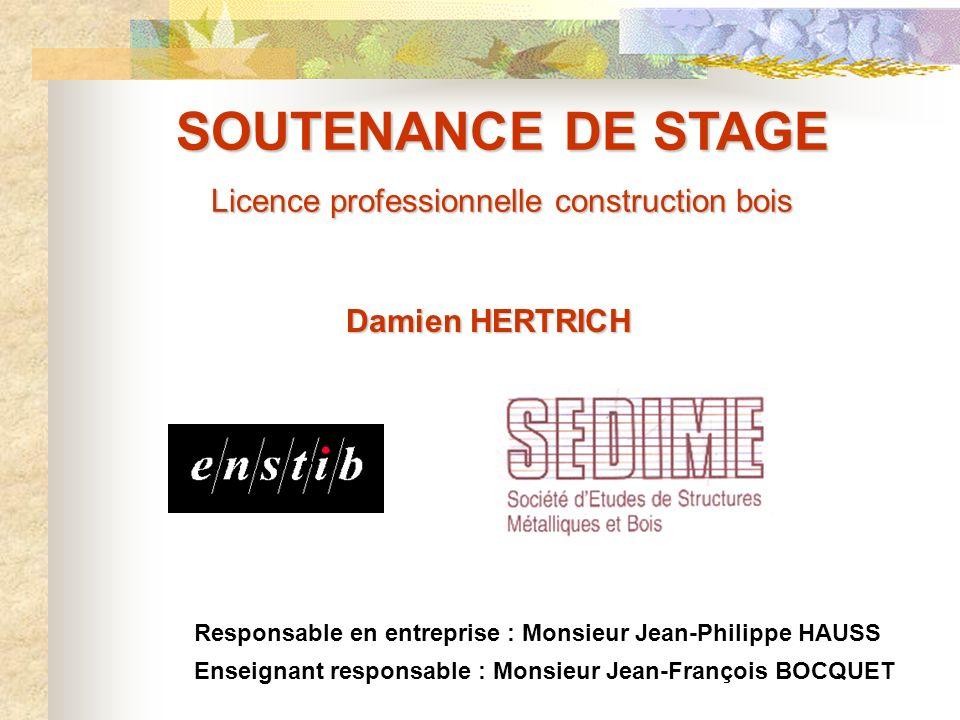 SOUTENANCE DE STAGE Licence professionnelle construction bois Damien HERTRICH Responsable en entreprise : Monsieur Jean-Philippe HAUSS Enseignant resp
