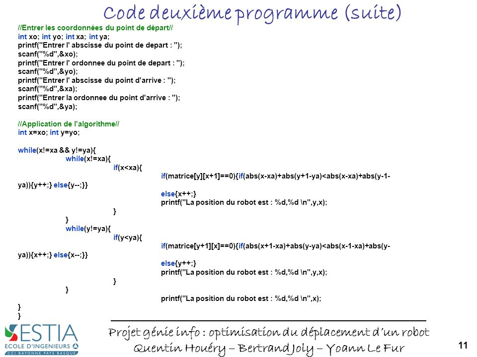 Projet génie info : optimisation du déplacement dun robot Quentin Houéry – Bertrand Joly – Yoann Le Fur 11 Code deuxième programme (suite) //Entrer les coordonnées du point de départ// int xo; int yo; int xa; int ya; printf( Entrer l abscisse du point de depart : ); scanf( %d ,&xo); printf( Entrer l ordonnee du point de depart : ); scanf( %d ,&yo); printf( Entrer l abscisse du point d arrive : ); scanf( %d ,&xa); printf( Entrer la ordonnee du point d arrive : ); scanf( %d ,&ya); //Application de l algorithme// int x=xo; int y=yo; while(x!=xa && y!=ya){ while(x!=xa){ if(x<xa){ if(matrice[y][x+1]==0){if(abs(x-xa)+abs(y+1-ya)<abs(x-xa)+abs(y-1- ya)){y++;} else{y--;}} else{x++;} printf( La position du robot est : %d,%d \n ,y,x); } while(y!=ya){ if(y<ya){ if(matrice[y+1][x]==0){if(abs(x+1-xa)+abs(y-ya)<abs(x-1-xa)+abs(y- ya)){x++;} else{x--;}} else{y++;} printf( La position du robot est : %d,%d \n ,y,x); } printf( La position du robot est : %d,%d \n ,x); }