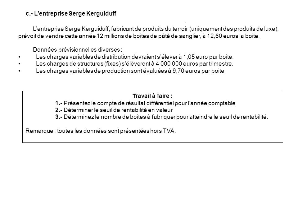 c.- Lentreprise Serge Kerguiduff Travail à faire : 1.- Présentez le compte de résultat différentiel pour lannée comptable 2.- Déterminer le seuil de rentabilité en valeur 3.- Déterminez le nombre de boites à fabriquer pour atteindre le seuil de rentabilité.