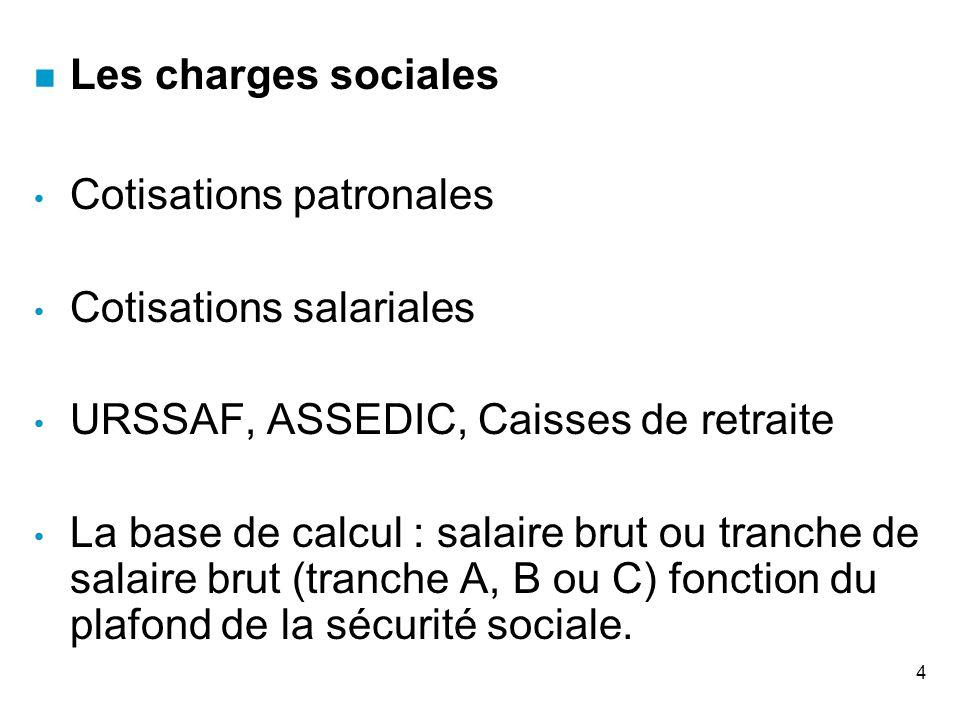 4 n Les charges sociales Cotisations patronales Cotisations salariales URSSAF, ASSEDIC, Caisses de retraite La base de calcul : salaire brut ou tranch