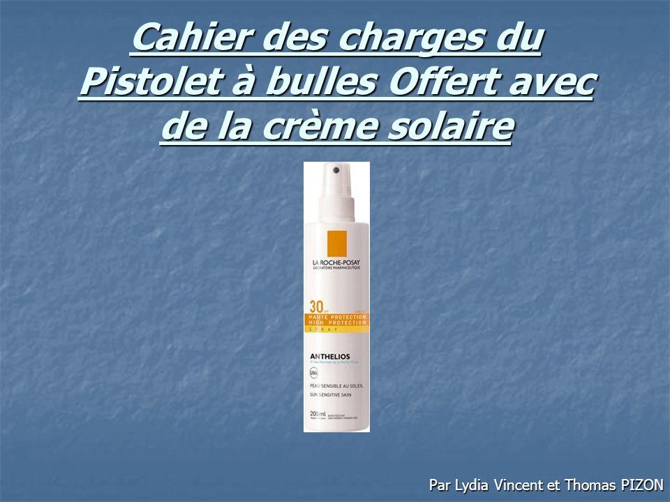 Cahier des charges du Pistolet à bulles Offert avec de la crème solaire Par Lydia Vincent et Thomas PIZON