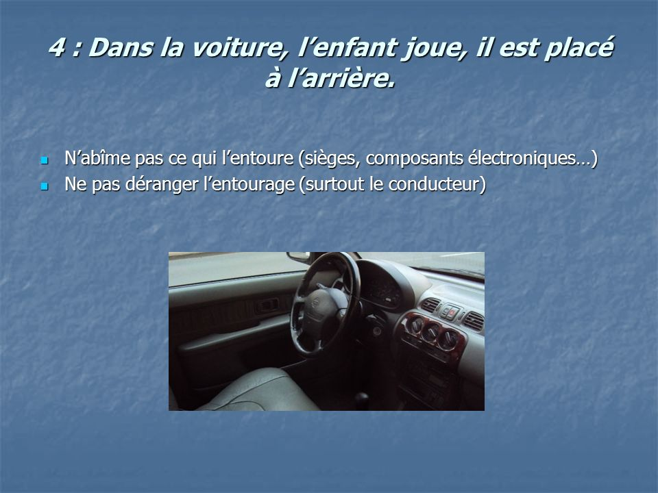 4 : Dans la voiture, lenfant joue, il est placé à larrière. Nabîme pas ce qui lentoure (sièges, composants électroniques…) Nabîme pas ce qui lentoure