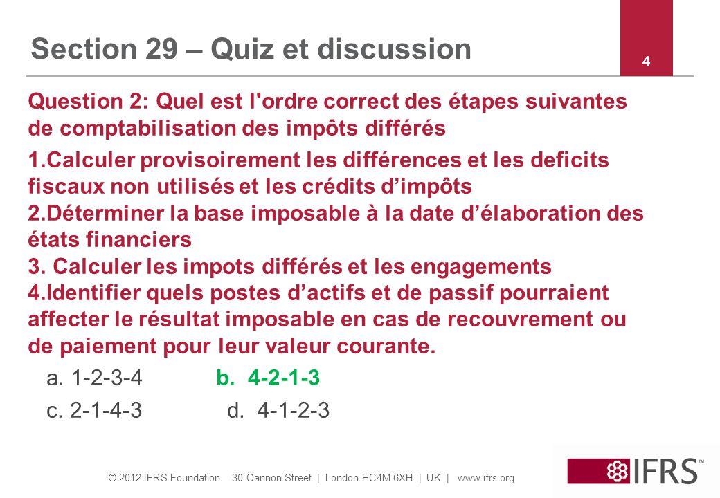 © 2012 IFRS Foundation 30 Cannon Street | London EC4M 6XH | UK | www.ifrs.org 44 Section 29 – Quiz et discussion Question 2: Quel est l'ordre correct