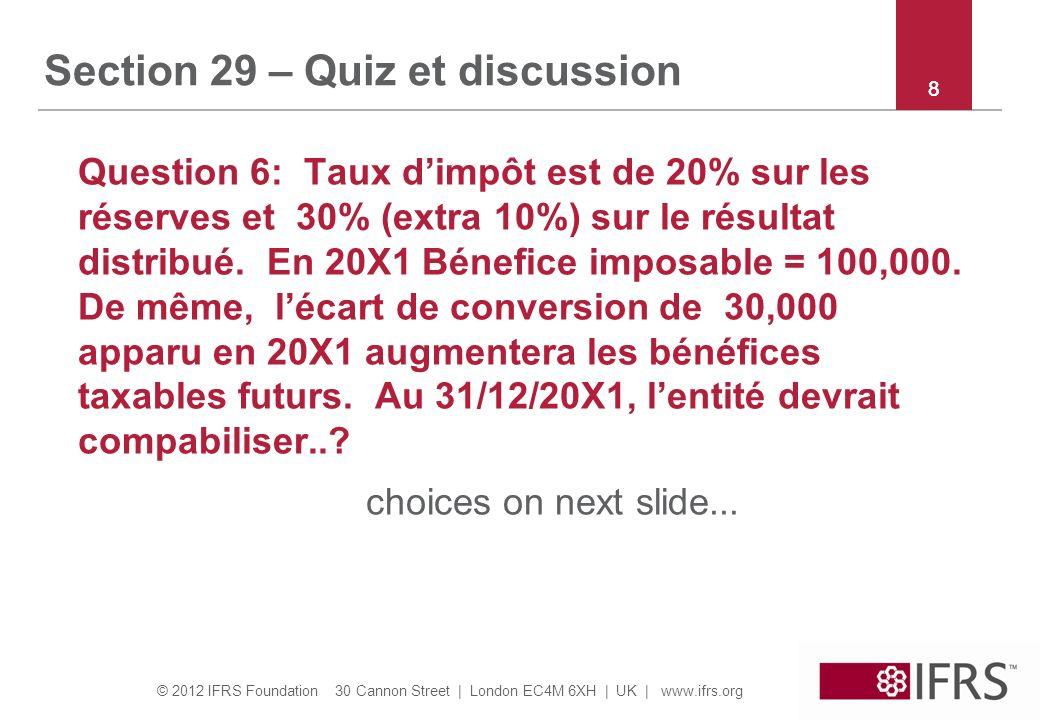 © 2012 IFRS Foundation 30 Cannon Street | London EC4M 6XH | UK | www.ifrs.org 88 Section 29 – Quiz et discussion Question 6: Taux dimpôt est de 20% sur les réserves et 30% (extra 10%) sur le résultat distribué.