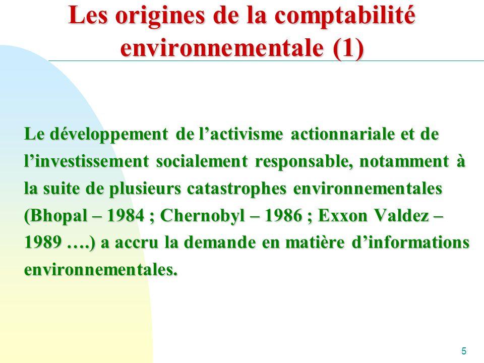 5 Les origines de la comptabilité environnementale (1) Le développement de lactivisme actionnariale et de linvestissement socialement responsable, notamment à la suite de plusieurs catastrophes environnementales (Bhopal – 1984 ; Chernobyl – 1986 ; Exxon Valdez – 1989 ….) a accru la demande en matière dinformations environnementales.