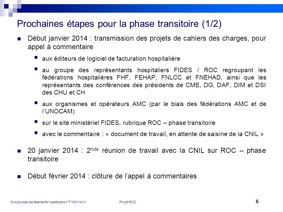 6 Groupe des représentants hospitaliers n°7 100114 V1Projet ROC Prochaines étapes pour la phase transitoire (1/2) Début janvier 2014 : transmission de