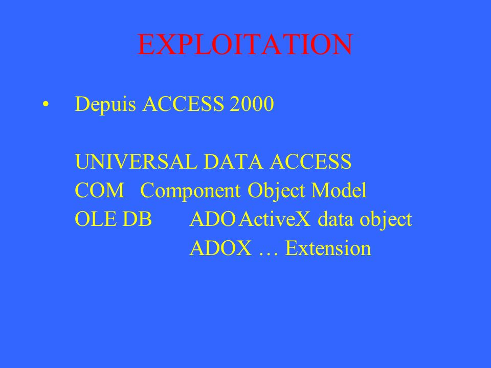 EXPLOITATION Depuis ACCESS 2000 UNIVERSAL DATA ACCESS COMComponent Object Model OLE DBADOActiveX data object ADOX … Extension