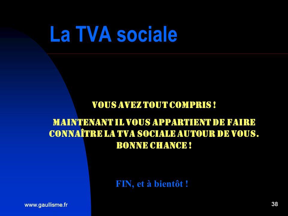 www.gaullisme.fr 38 La TVA sociale Vous avez tout compris ! Maintenant il vous appartient de faire connaître la TVA sociale autour de vous. Bonne chan