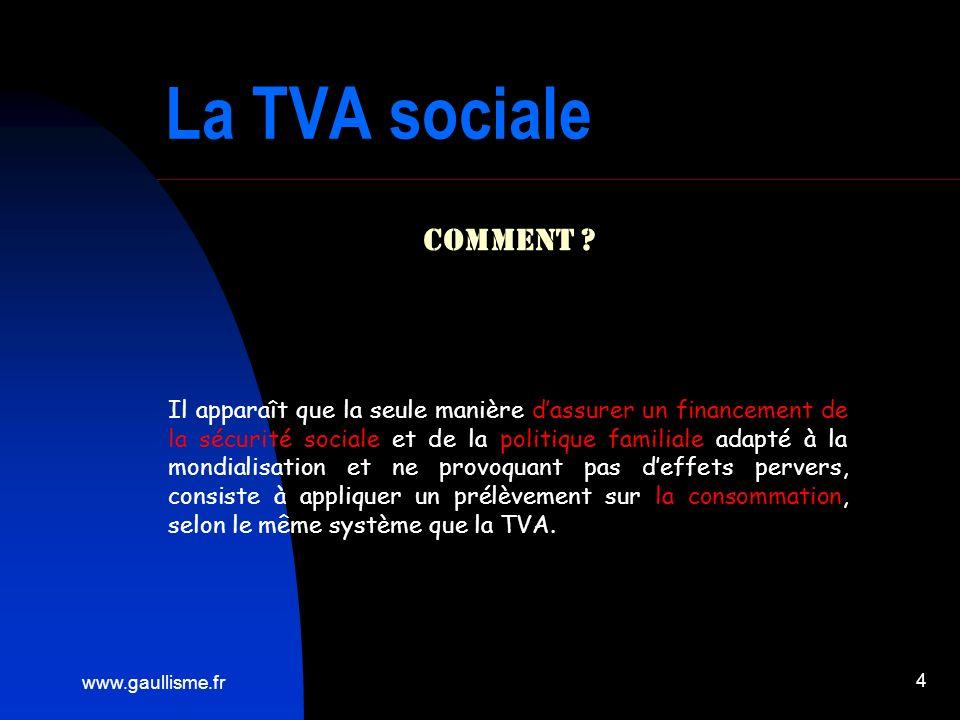www.gaullisme.fr 4 La TVA sociale Comment ? Il apparaît que la seule manière dassurer un financement de la sécurité sociale et de la politique familia