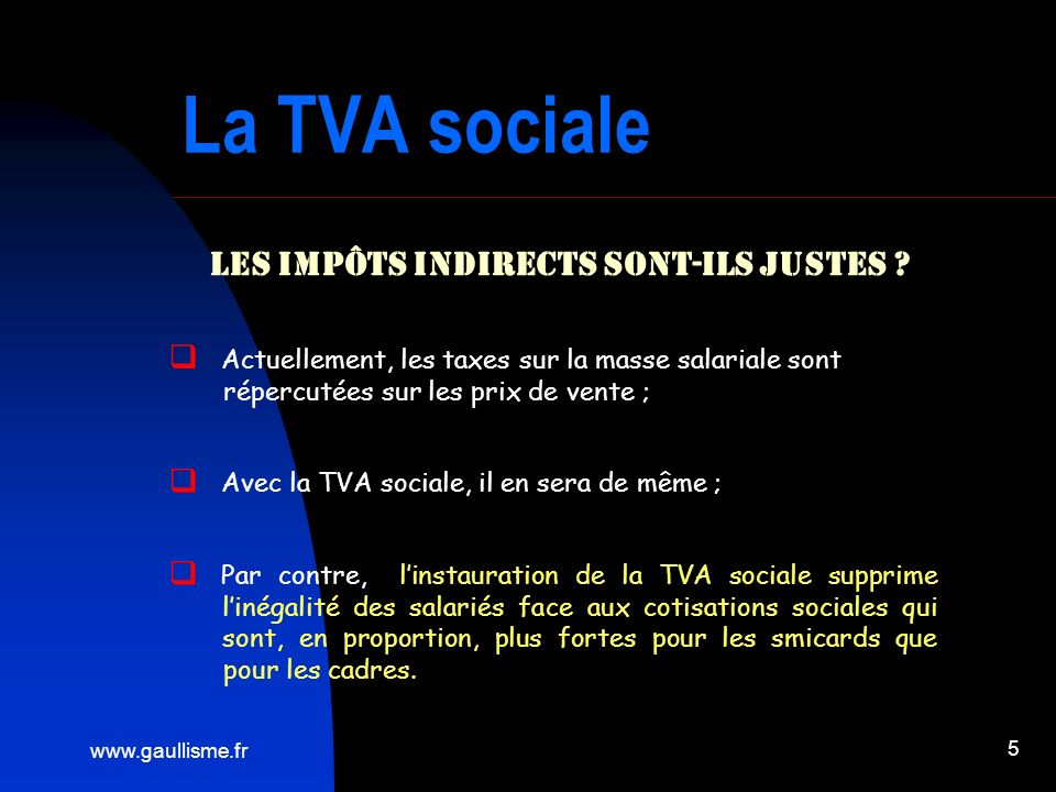 www.gaullisme.fr 5 La TVA sociale Les impôts indirects sont-ils justes ? Actuellement, les taxes sur la masse salariale sont répercutées sur les prix