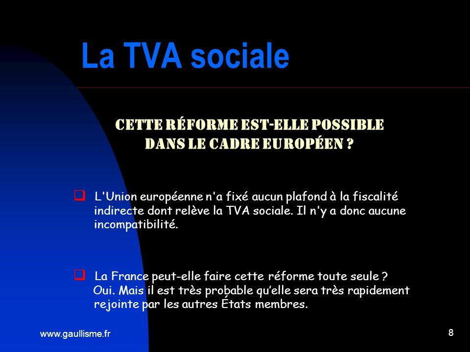 www.gaullisme.fr 8 La TVA sociale Cette réforme est-elle possible dans le cadre européen ? L'Union européenne n'a fixé aucun plafond à la fiscalité in
