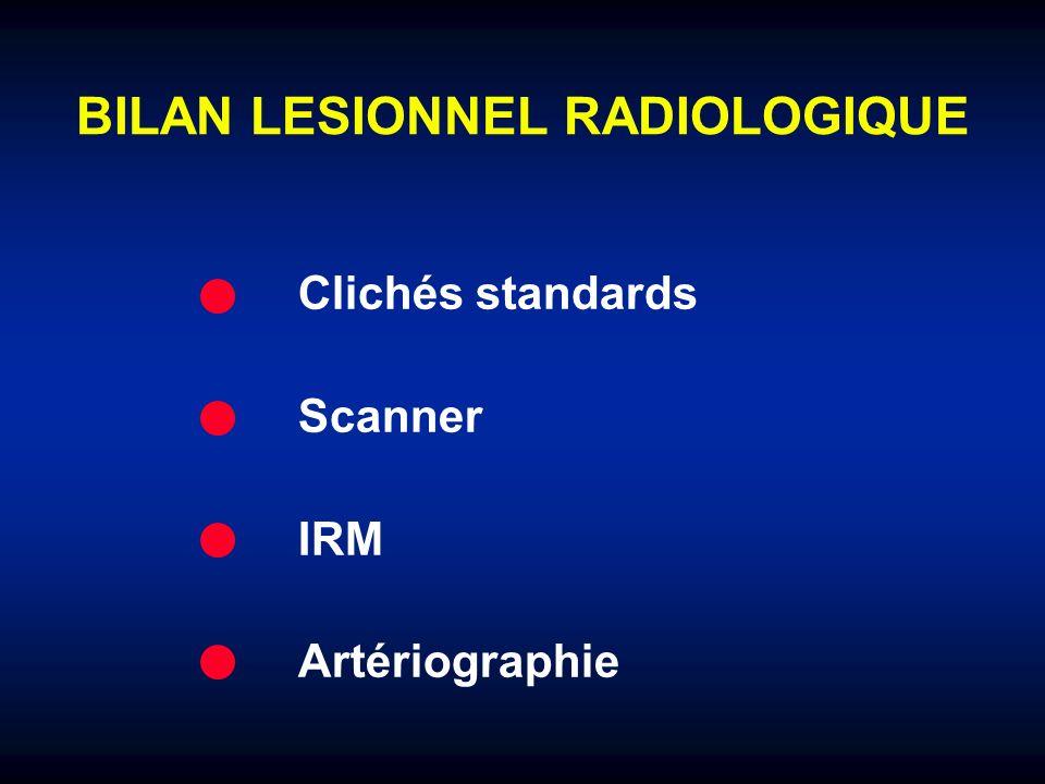 BILAN LESIONNEL RADIOLOGIQUE Clichés standards Scanner IRM Artériographie