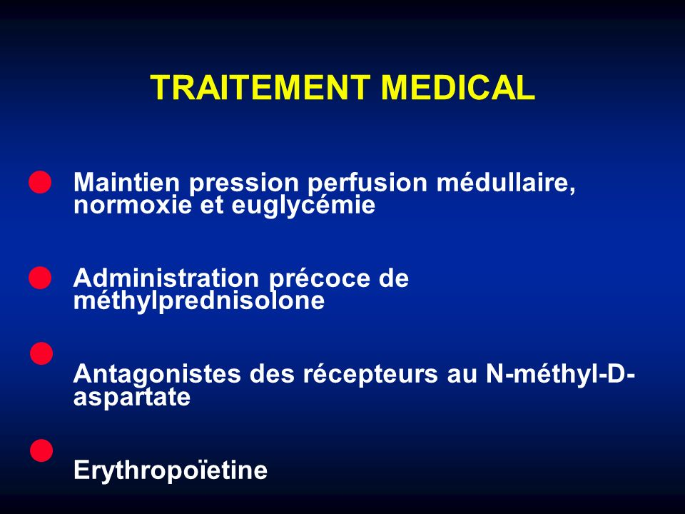 TRAITEMENT MEDICAL Maintien pression perfusion médullaire, normoxie et euglycémie Administration précoce de méthylprednisolone Antagonistes des récept