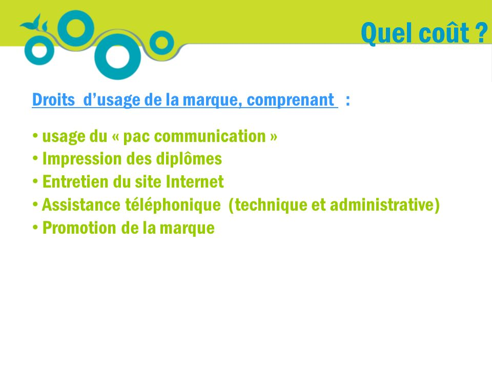 Quel coût ? Droits dusage de la marque, comprenant : usage du « pac communication » Impression des diplômes Entretien du site Internet Assistance télé