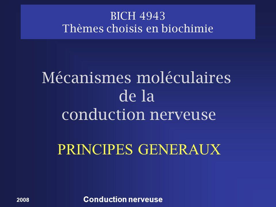 2008 Conduction nerveuse BICH 4943 Thèmes choisis en biochimie PRINCIPES GENERAUX Mécanismes moléculaires de la conduction nerveuse