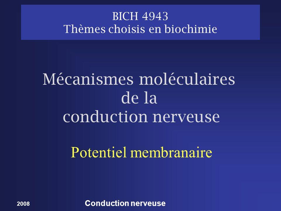 2008 Conduction nerveuse BICH 4943 Thèmes choisis en biochimie Potentiel membranaire Mécanismes moléculaires de la conduction nerveuse