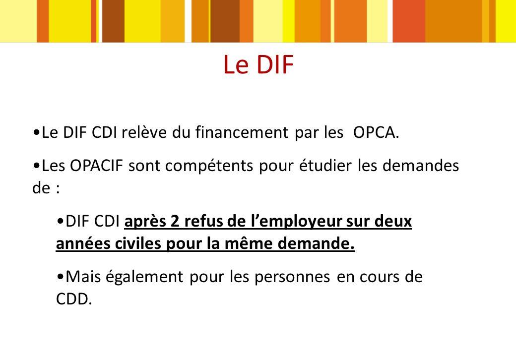 Le DIF Le DIF CDI relève du financement par les OPCA. Les OPACIF sont compétents pour étudier les demandes de : DIF CDI après 2 refus de lemployeur su