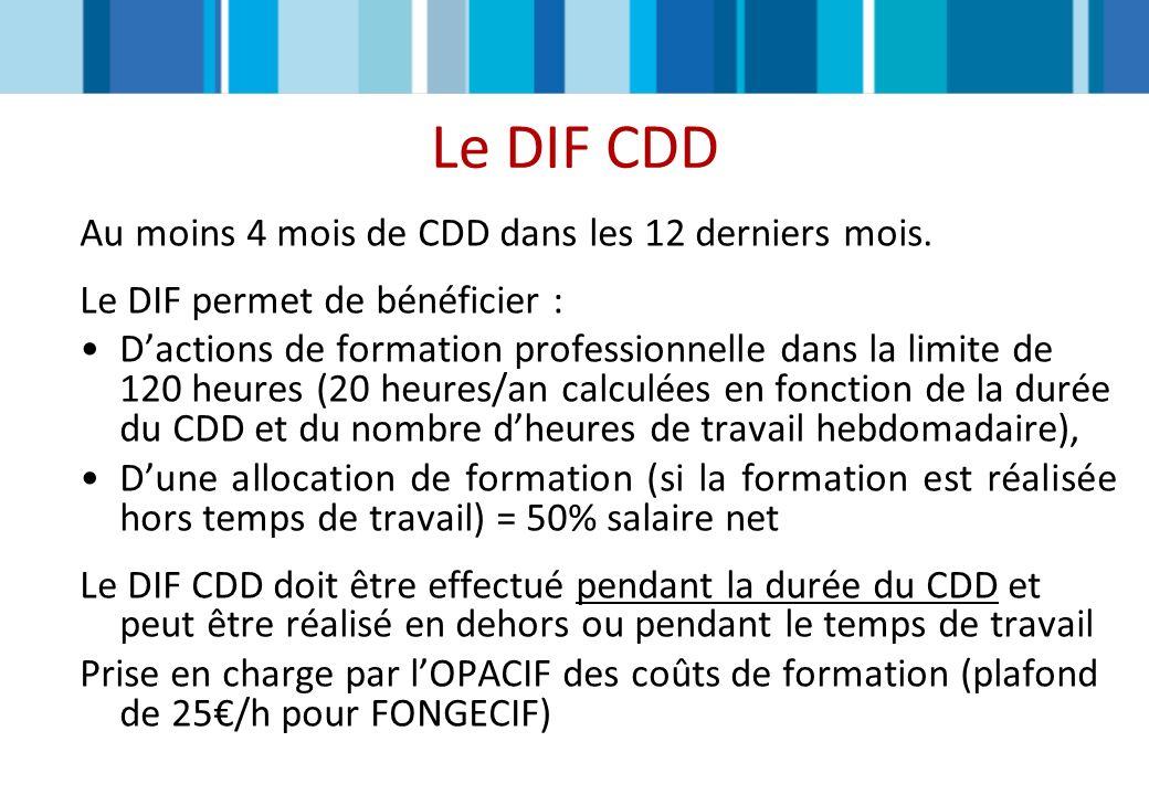 Le DIF CDD Au moins 4 mois de CDD dans les 12 derniers mois. Le DIF permet de bénéficier : Dactions de formation professionnelle dans la limite de 120