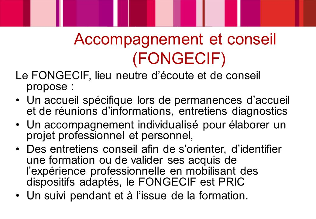 Accompagnement et conseil (FONGECIF) Le FONGECIF, lieu neutre découte et de conseil propose : Un accueil spécifique lors de permanences daccueil et de