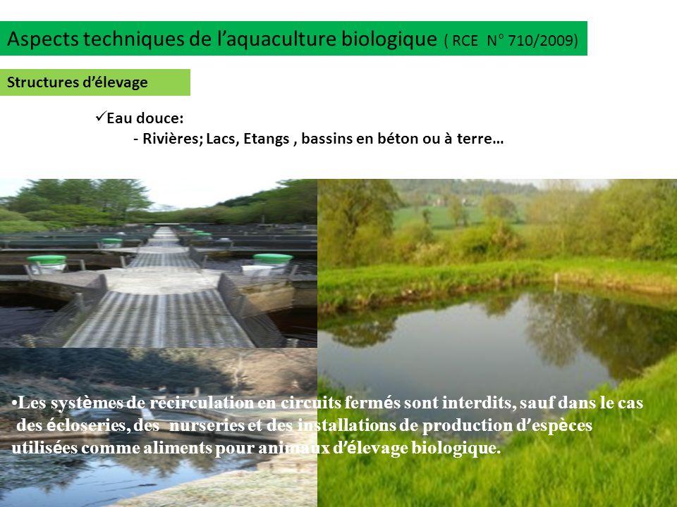 Aspects techniques de laquaculture biologique ( RCE N° 710/2009) Structures délevage Eau douce: - Rivières; Lacs, Etangs, bassins en béton ou à terre…