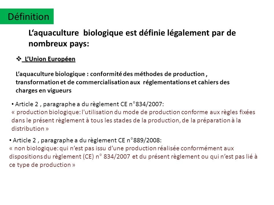 Réglementation Japon 2002 : NOP (National Organic Program) Etats Unis 2000 : JAS (Japan Agricultural Standard) A léchelle internationale laquaculture biologique est organisé par plusieurs textes réglementaire dont: