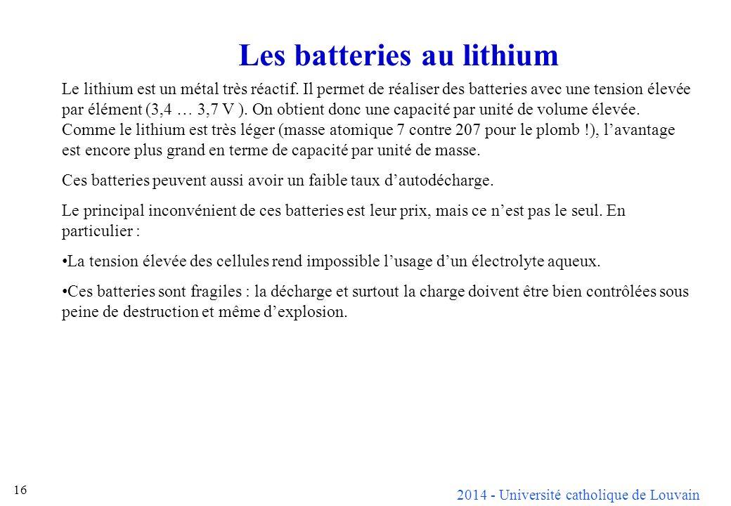 2014 - Université catholique de Louvain 16 Les batteries au lithium Le lithium est un métal très réactif. Il permet de réaliser des batteries avec une