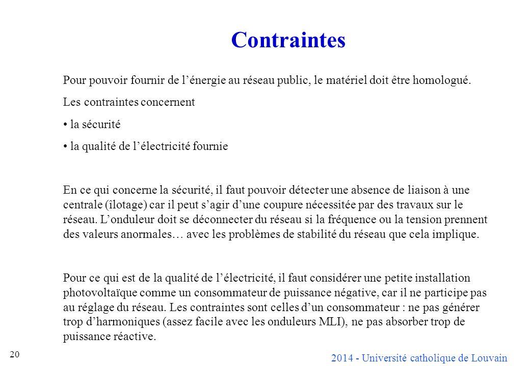 2014 - Université catholique de Louvain 20 Contraintes Pour pouvoir fournir de lénergie au réseau public, le matériel doit être homologué. Les contrai